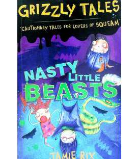 Grizzly Tales: Nasty Little Beasts: Cautionary Tales for Lovers of Squeam!